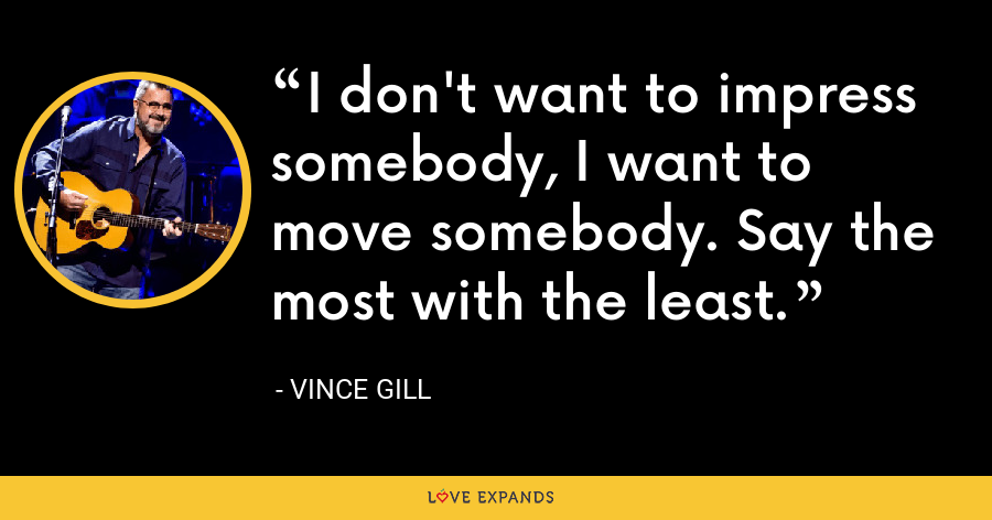 I don't want to impress somebody, I want to move somebody. Say the most with the least. - Vince Gill