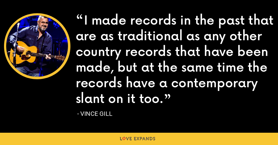 I made records in the past that are as traditional as any other country records that have been made, but at the same time the records have a contemporary slant on it too. - Vince Gill