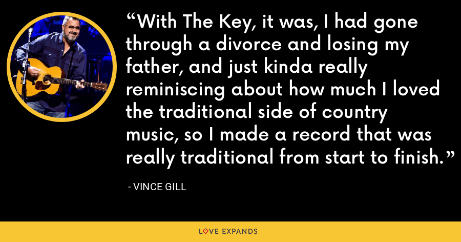 With The Key, it was, I had gone through a divorce and losing my father, and just kinda really reminiscing about how much I loved the traditional side of country music, so I made a record that was really traditional from start to finish. - Vince Gill