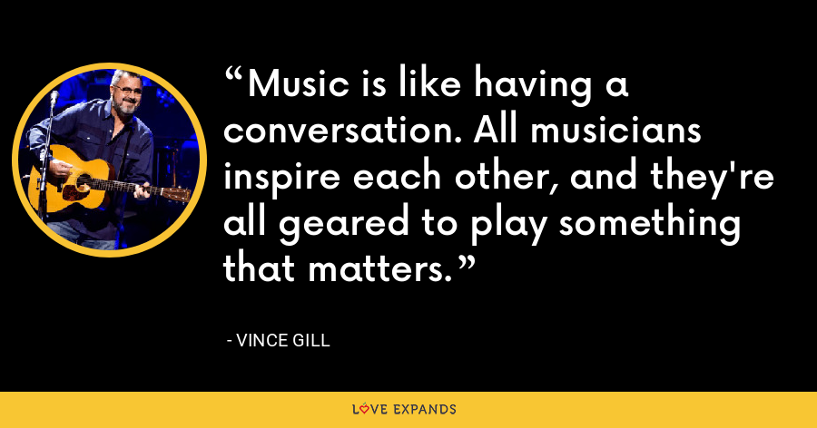 Music is like having a conversation. All musicians inspire each other, and they're all geared to play something that matters. - Vince Gill