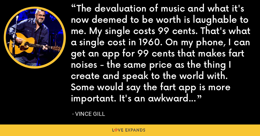 The devaluation of music and what it's now deemed to be worth is laughable to me. My single costs 99 cents. That's what a single cost in 1960. On my phone, I can get an app for 99 cents that makes fart noises - the same price as the thing I create and speak to the world with. Some would say the fart app is more important. It's an awkward time. Creative brains are being sorely mistreated. - Vince Gill