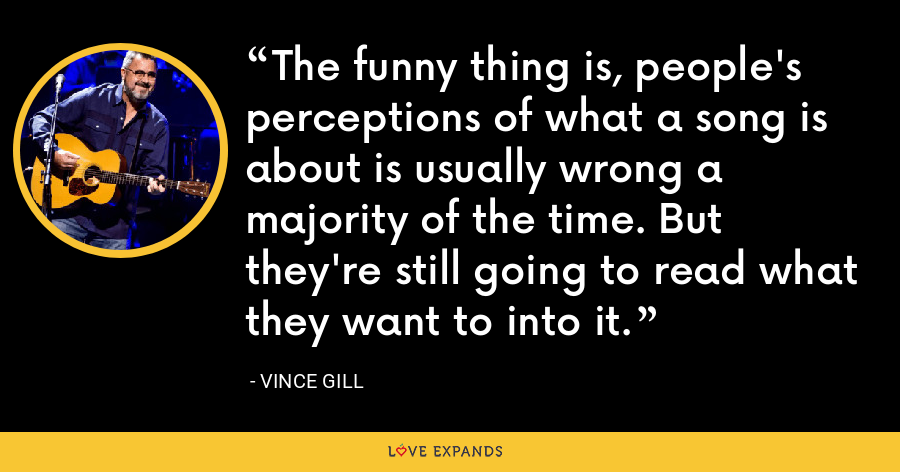 The funny thing is, people's perceptions of what a song is about is usually wrong a majority of the time. But they're still going to read what they want to into it. - Vince Gill