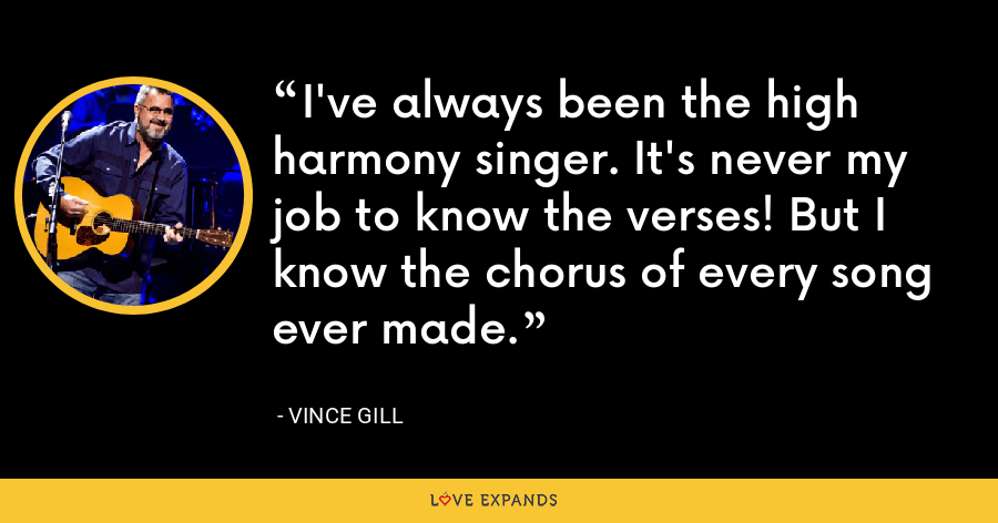 I've always been the high harmony singer. It's never my job to know the verses! But I know the chorus of every song ever made. - Vince Gill