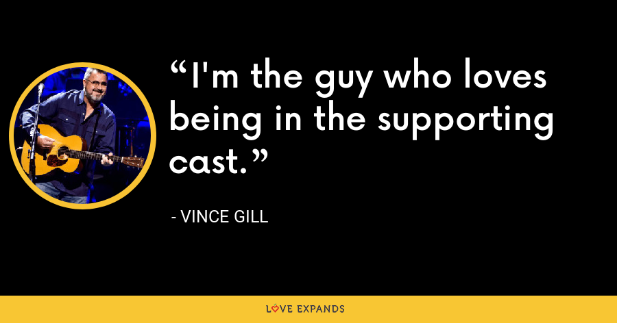 I'm the guy who loves being in the supporting cast. - Vince Gill