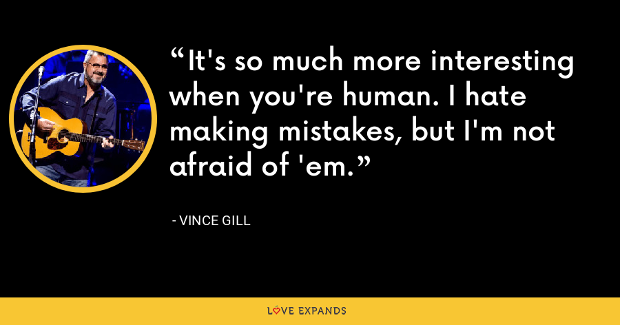 It's so much more interesting when you're human. I hate making mistakes, but I'm not afraid of 'em. - Vince Gill
