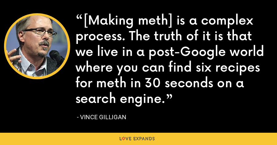 [Making meth] is a complex process. The truth of it is that we live in a post-Google world where you can find six recipes for meth in 30 seconds on a search engine. - Vince Gilligan