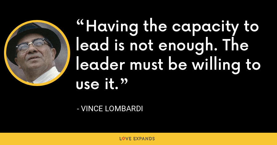 Having the capacity to lead is not enough. The leader must be willing to use it. - Vince Lombardi