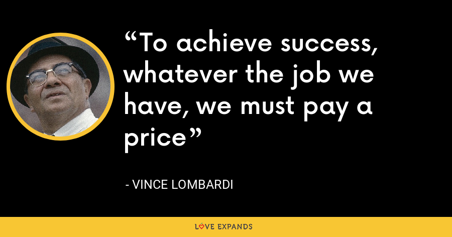 To achieve success, whatever the job we have, we must pay a price - Vince Lombardi