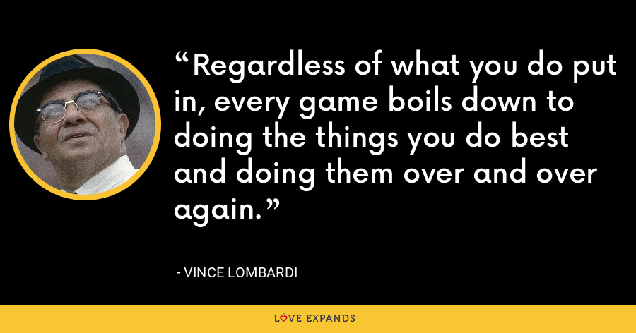 Regardless of what you do put in, every game boils down to doing the things you do best and doing them over and over again. - Vince Lombardi