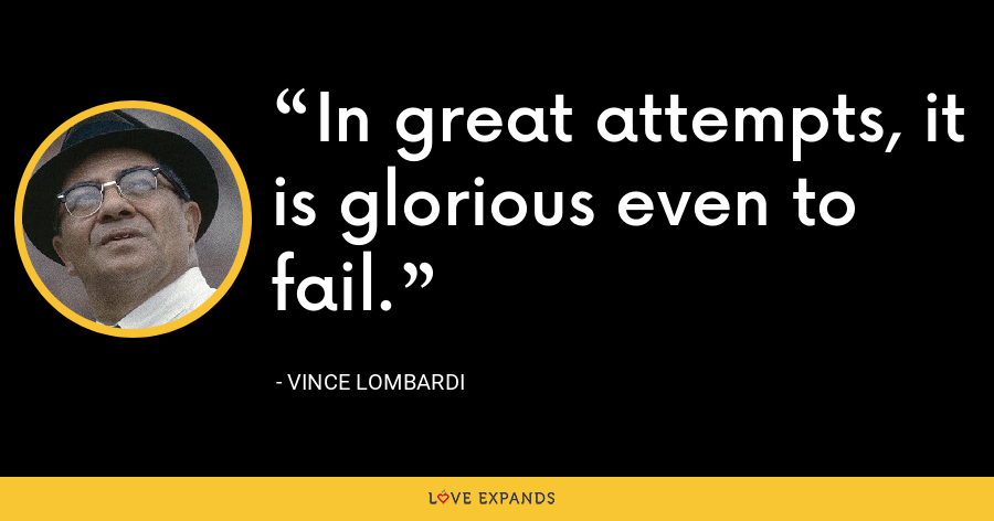 In great attempts, it is glorious even to fail. - Vince Lombardi