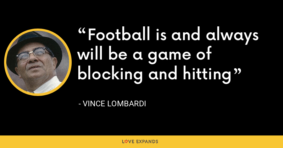Football is and always will be a game of blocking and hitting - Vince Lombardi