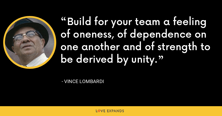 Build for your team a feeling of oneness, of dependence on one another and of strength to be derived by unity. - Vince Lombardi