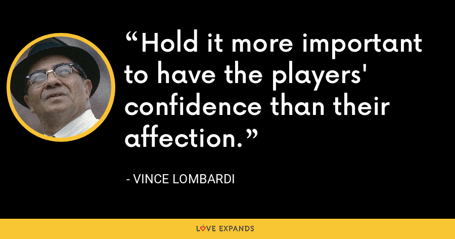 Hold it more important to have the players' confidence than their affection. - Vince Lombardi