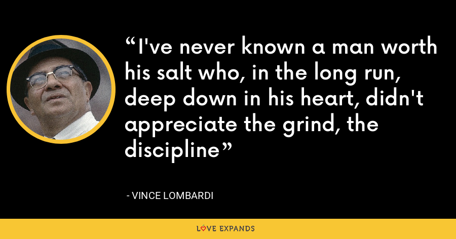 I've never known a man worth his salt who, in the long run, deep down in his heart, didn't appreciate the grind, the discipline - Vince Lombardi