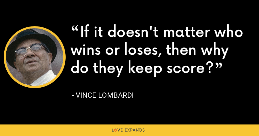 If it doesn't matter who wins or loses, then why do they keep score? - Vince Lombardi