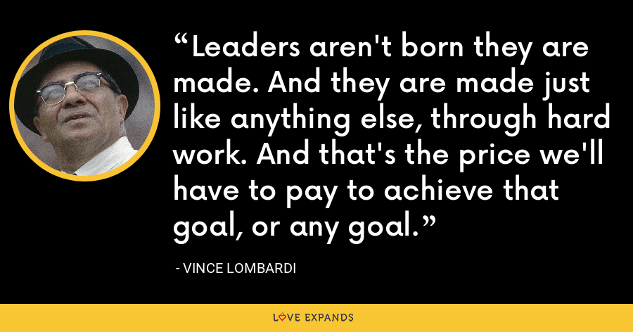 Leaders aren't born they are made. And they are made just like anything else, through hard work. And that's the price we'll have to pay to achieve that goal, or any goal. - Vince Lombardi