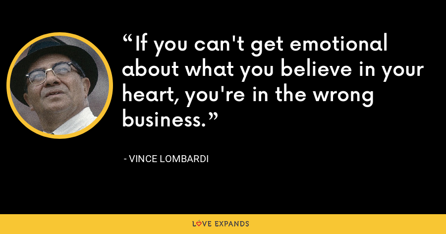 If you can't get emotional about what you believe in your heart, you're in the wrong business. - Vince Lombardi