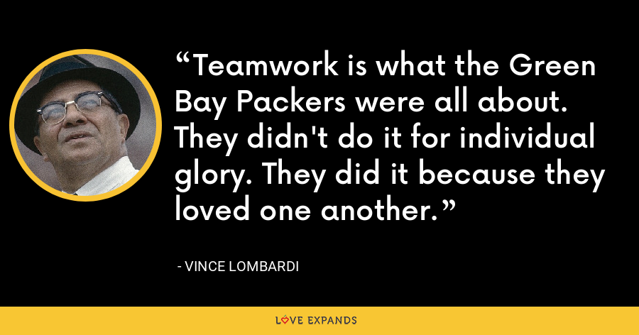 Teamwork is what the Green Bay Packers were all about. They didn't do it for individual glory. They did it because they loved one another. - Vince Lombardi