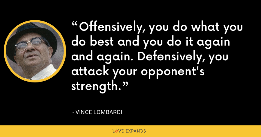 Offensively, you do what you do best and you do it again and again. Defensively, you attack your opponent's strength. - Vince Lombardi