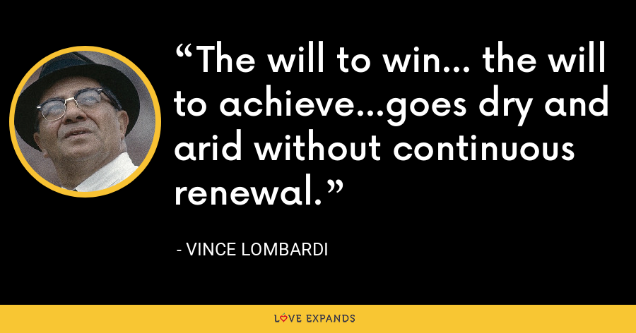 The will to win... the will to achieve...goes dry and arid without continuous renewal. - Vince Lombardi