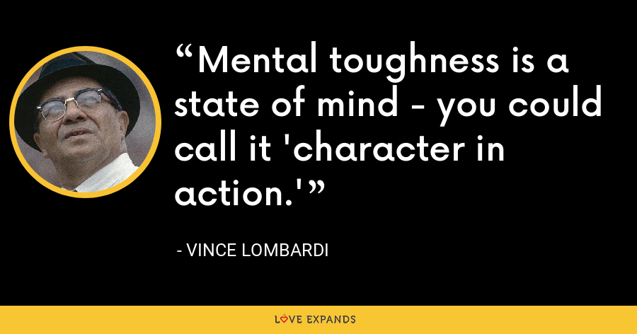 Mental toughness is a state of mind - you could call it 'character in action.' - Vince Lombardi