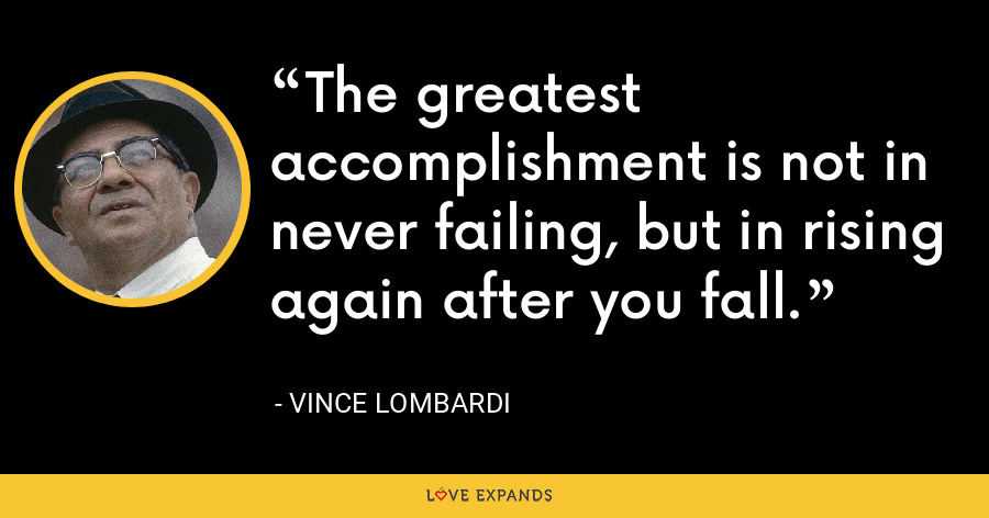 The greatest accomplishment is not in never failing, but in rising again after you fall. - Vince Lombardi