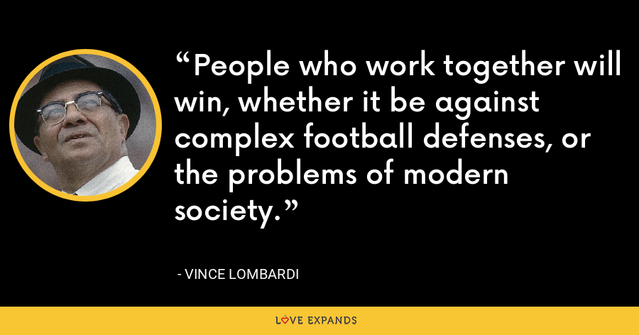 People who work together will win, whether it be against complex football defenses, or the problems of modern society. - Vince Lombardi
