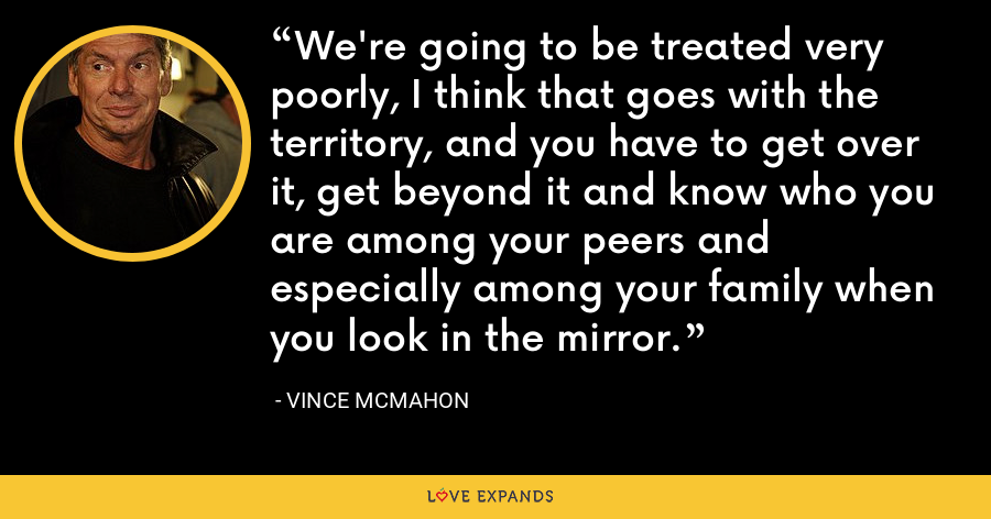 We're going to be treated very poorly, I think that goes with the territory, and you have to get over it, get beyond it and know who you are among your peers and especially among your family when you look in the mirror. - Vince McMahon
