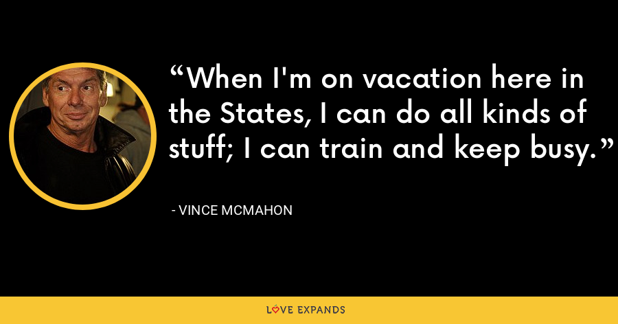 When I'm on vacation here in the States, I can do all kinds of stuff; I can train and keep busy. - Vince McMahon