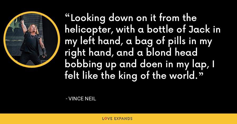 Looking down on it from the helicopter, with a bottle of Jack in my left hand, a bag of pills in my right hand, and a blond head bobbing up and doen in my lap, I felt like the king of the world. - Vince Neil