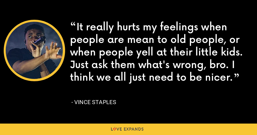 It really hurts my feelings when people are mean to old people, or when people yell at their little kids. Just ask them what's wrong, bro. I think we all just need to be nicer. - Vince Staples