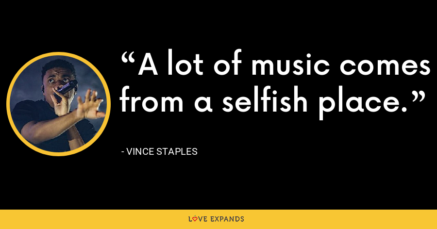 A lot of music comes from a selfish place. - Vince Staples