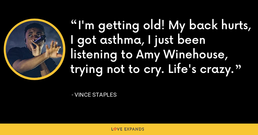 I'm getting old! My back hurts, I got asthma, I just been listening to Amy Winehouse, trying not to cry. Life's crazy. - Vince Staples