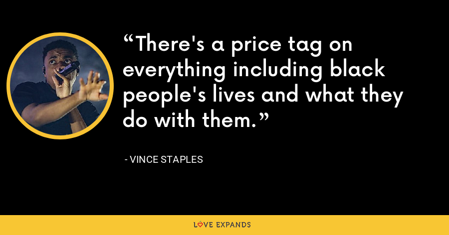 There's a price tag on everything including black people's lives and what they do with them. - Vince Staples