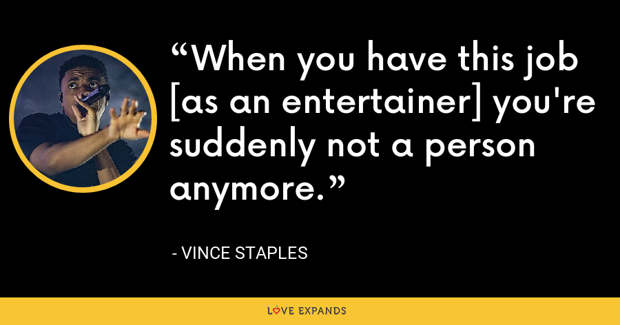 When you have this job [as an entertainer] you're suddenly not a person anymore. - Vince Staples