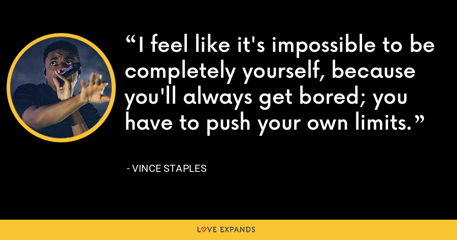 I feel like it's impossible to be completely yourself, because you'll always get bored; you have to push your own limits. - Vince Staples