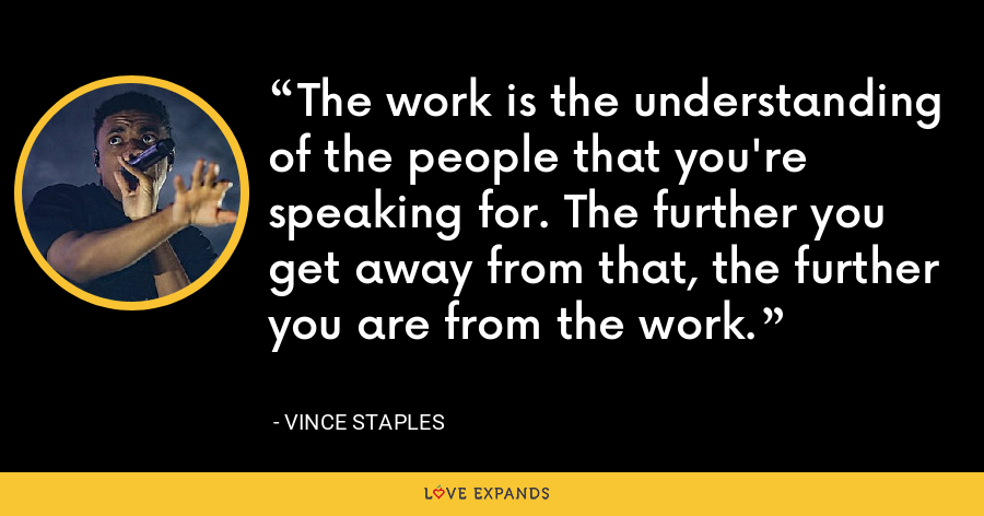 The work is the understanding of the people that you're speaking for. The further you get away from that, the further you are from the work. - Vince Staples