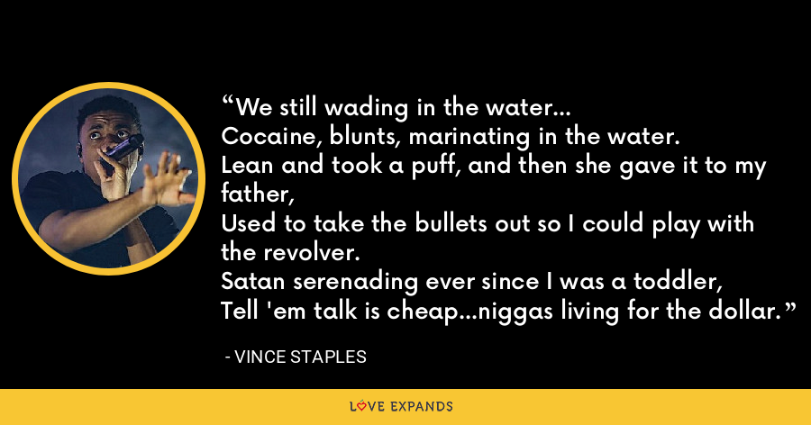 We still wading in the water...Cocaine, blunts, marinating in the water.Lean and took a puff, and then she gave it to my father,Used to take the bullets out so I could play with the revolver.Satan serenading ever since I was a toddler,Tell 'em talk is cheap...niggas living for the dollar. - Vince Staples
