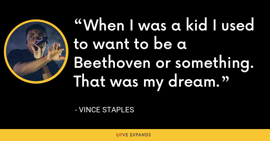 When I was a kid I used to want to be a Beethoven or something. That was my dream. - Vince Staples
