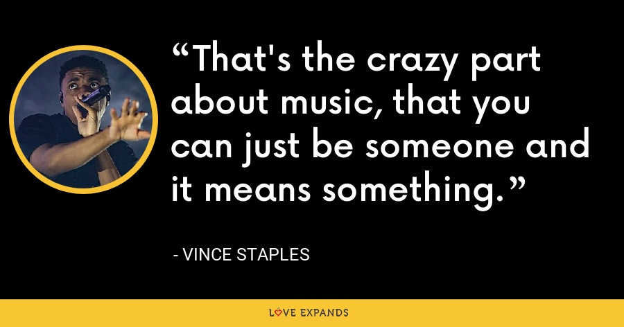 That's the crazy part about music, that you can just be someone and it means something. - Vince Staples