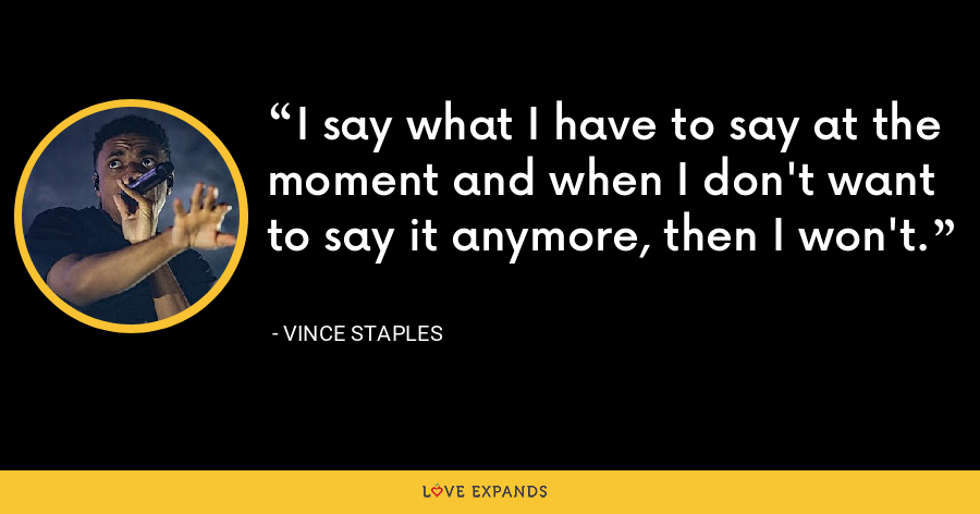 I say what I have to say at the moment and when I don't want to say it anymore, then I won't. - Vince Staples