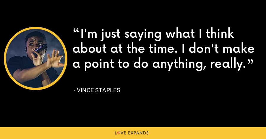 I'm just saying what I think about at the time. I don't make a point to do anything, really. - Vince Staples