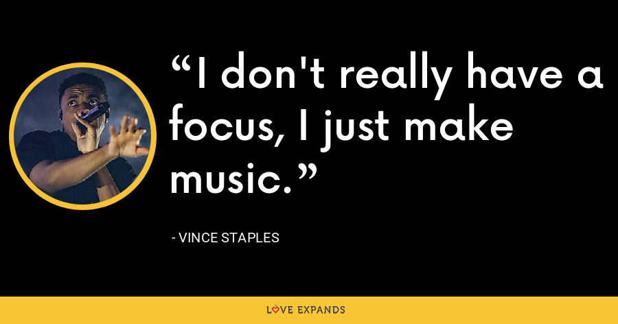 I don't really have a focus, I just make music. - Vince Staples