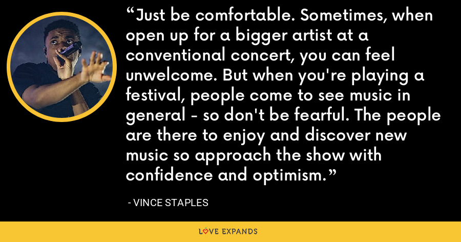 Just be comfortable. Sometimes, when open up for a bigger artist at a conventional concert, you can feel unwelcome. But when you're playing a festival, people come to see music in general - so don't be fearful. The people are there to enjoy and discover new music so approach the show with confidence and optimism. - Vince Staples