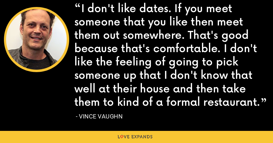 I don't like dates. If you meet someone that you like then meet them out somewhere. That's good because that's comfortable. I don't like the feeling of going to pick someone up that I don't know that well at their house and then take them to kind of a formal restaurant. - Vince Vaughn
