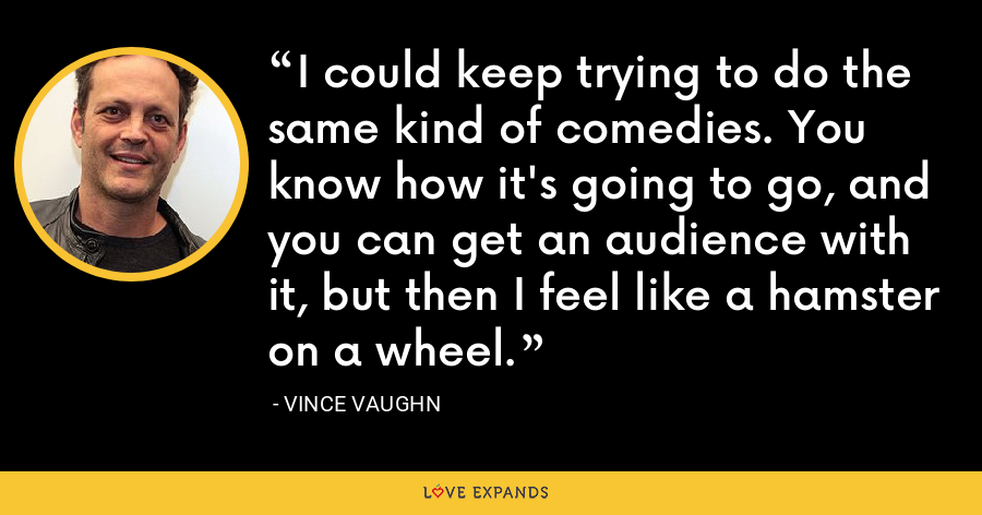 I could keep trying to do the same kind of comedies. You know how it's going to go, and you can get an audience with it, but then I feel like a hamster on a wheel. - Vince Vaughn