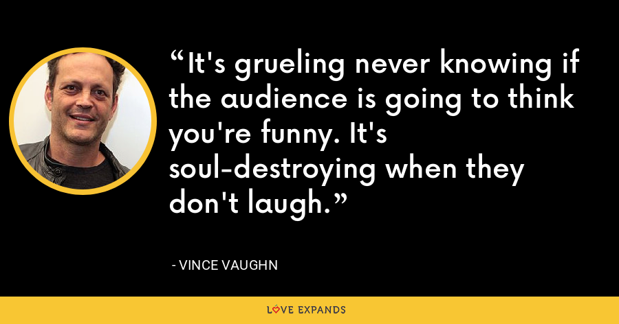 It's grueling never knowing if the audience is going to think you're funny. It's soul-destroying when they don't laugh. - Vince Vaughn
