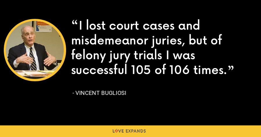 I lost court cases and misdemeanor juries, but of felony jury trials I was successful 105 of 106 times. - Vincent Bugliosi