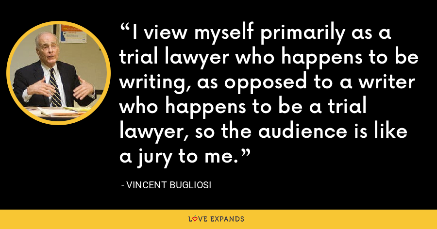 I view myself primarily as a trial lawyer who happens to be writing, as opposed to a writer who happens to be a trial lawyer, so the audience is like a jury to me. - Vincent Bugliosi