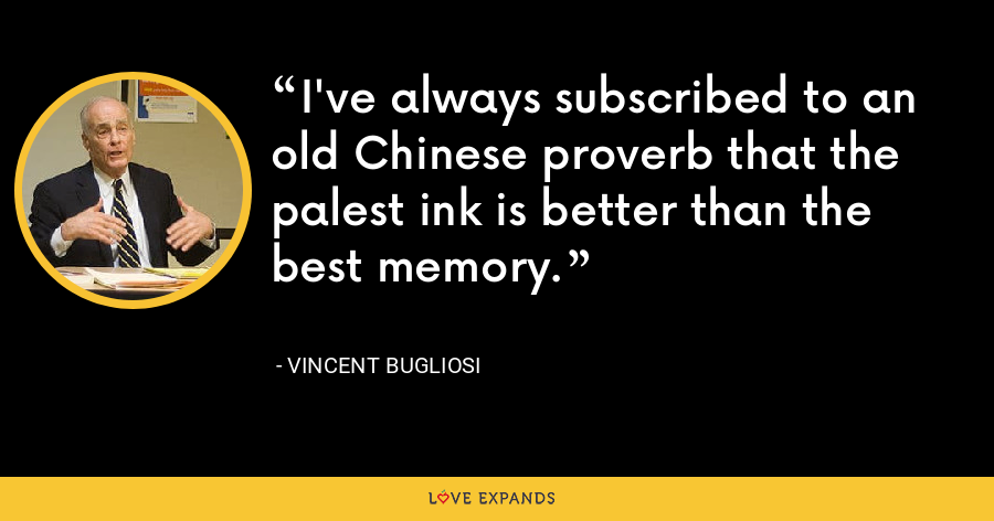 I've always subscribed to an old Chinese proverb that the palest ink is better than the best memory. - Vincent Bugliosi